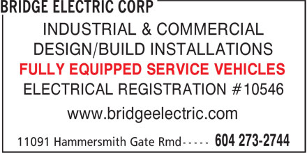 Bridge Electric Corp (604-273-2744) - Annonce illustrée - INDUSTRIAL & COMMERCIAL DESIGN/BUILD INSTALLATIONS ELECTRICAL REGISTRATION #10546 FULLY EQUIPPED SERVICE VEHICLES www.bridgeelectric.com INDUSTRIAL & COMMERCIAL DESIGN/BUILD INSTALLATIONS ELECTRICAL REGISTRATION #10546 FULLY EQUIPPED SERVICE VEHICLES www.bridgeelectric.com