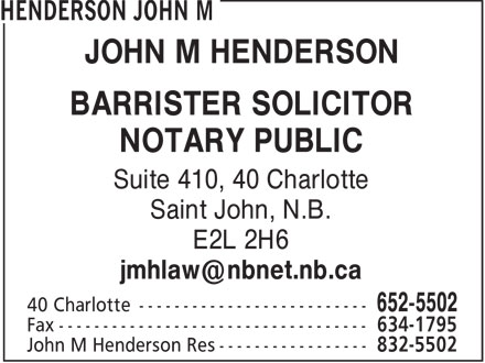 Henderson John M (506-652-5502) - Annonce illustr&eacute;e - JOHN M HENDERSON BARRISTER SOLICITOR NOTARY PUBLIC Suite 410, 40 Charlotte Saint John, N.B. E2L 2H6 jmhlaw@nbnet.nb.ca  JOHN M HENDERSON BARRISTER SOLICITOR NOTARY PUBLIC Suite 410, 40 Charlotte Saint John, N.B. E2L 2H6 jmhlaw@nbnet.nb.ca