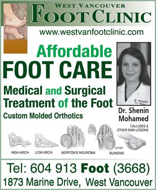 West Vancouver Foot Clinic (604-913-3668) - Annonce illustrée - WEST VANCOUVER FOOT CLINIC www.westvanfootclinic.com Affordable FOOT CARE Medical and Surgical Treatment of the Foot Custom Molded Orthotics Dr. Shenin Mohamed HIGH ARCH LOW ARCH MORTON'S NEUROMA BUNIONS CALLUSES & OTHER SKIN LESIONS Tel: 604-913-Foot 604-913-3668 1873 Marine drive, West Vancouver