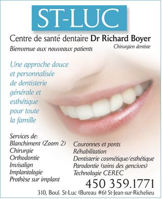 Centre de Sant&eacute; Dentaire Dr Richard Boyer (450-359-1771) - Annonce illustr&eacute;e - ST-LUC Centre de sant&eacute; dentaire Dr Richard Boyer Chirurgien dentiste Bienvenue aux nouveaux patients Une approche douce et personnalis&eacute;e de dentisterie g&eacute;n&eacute;rale et esth&eacute;tique pour toute la famille Services de: Blanchiment (Zoom 2) Couronnes et ponts Chirurgie R&eacute;habilitation Orthodontie Dentisterie cosm&eacute;tique/esth&eacute;tique Invisalign Parodontie (soins des gencives) Implantologie Technologie CEREC Proth&egrave;se sur implant 450 359.1771 310, Boul. St-Luc (Bureau #6) St-Jean-sur-Richelieu