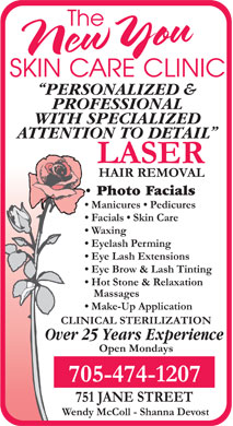 New You Skin Care Clinic (705-474-1207) - Annonce illustrée - PERSONALIZED & PROFESSIONAL WITH SPECIALIZED ATTENTION TO DETAIL LASER HAIR REMOVAL Photo Facials Manicures   Pedicures Facials   Skin Care Waxing Eyelash Perming Eye Lash Extensions Eye Brow & Lash Tinting Hot Stone & Relaxation Massages Make-Up Application CLINICAL STERILIZATION Over 25 Years Experience Open Mondays 705-474-1207 751 JANE STREET Wendy McColl - Shanna Devost