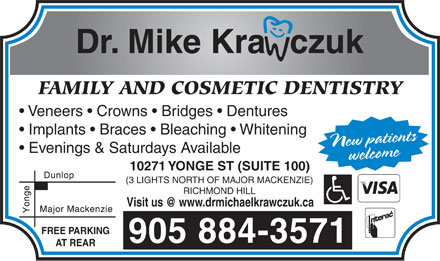 Krawczuk Michael Dr (905-884-3571) - Annonce illustrée - Dr. Mike Kra   czuk FAMILY AND COSMETIC DENTISTRY Veneers   Crowns   Bridges   Dentures Implants   Braces   Bleaching   Whitening Evenings & Saturdays Available New patientswelcome 10271 YONGE ST (SUITE 100) (3 LIGHTS NORTH OF MAJOR MACKENZIE) RICHMOND HILL Visit us @ www.drmichaelkrawczuk.ca FREE PARKING 905 884-3571 AT REAR Dr. Mike Kra   czuk FAMILY AND COSMETIC DENTISTRY Veneers   Crowns   Bridges   Dentures Implants   Braces   Bleaching   Whitening Evenings & Saturdays Available New patientswelcome 10271 YONGE ST (SUITE 100) (3 LIGHTS NORTH OF MAJOR MACKENZIE) RICHMOND HILL Visit us @ www.drmichaelkrawczuk.ca FREE PARKING 905 884-3571 AT REAR  Dr. Mike Kra   czuk FAMILY AND COSMETIC DENTISTRY Veneers   Crowns   Bridges   Dentures Implants   Braces   Bleaching   Whitening Evenings & Saturdays Available New patientswelcome 10271 YONGE ST (SUITE 100) (3 LIGHTS NORTH OF MAJOR MACKENZIE) RICHMOND HILL Visit us @ www.drmichaelkrawczuk.ca FREE PARKING 905 884-3571 AT REAR