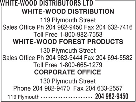 White-Wood Distributors Ltd (204-982-9450) - Annonce illustrée - WHITE-WOOD DISTRIBUTION 119 Plymouth Street Sales Office Ph 204 982-9450 Fax 204 632-7416 Toll Free 1-800-982-7553 WHITE-WOOD FOREST PRODUCTS 130 Plymouth Street Sales Office Ph 204 982-9444 Fax 204 694-5582 Toll Free 1-800-665-1279 CORPORATE OFFICE 130 Plymouth Street Phone 204 982-9470 Fax 204 633-2557  WHITE-WOOD DISTRIBUTION 119 Plymouth Street Sales Office Ph 204 982-9450 Fax 204 632-7416 Toll Free 1-800-982-7553 WHITE-WOOD FOREST PRODUCTS 130 Plymouth Street Sales Office Ph 204 982-9444 Fax 204 694-5582 Toll Free 1-800-665-1279 CORPORATE OFFICE 130 Plymouth Street Phone 204 982-9470 Fax 204 633-2557