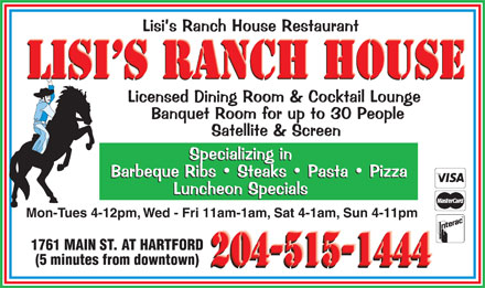 Lisi's Ranch House Restaurant (204-339-5522) - Annonce illustrée - Mon-Tues 4-12pm, Wed - Fri 11am-1am, Sat 4-1am, Sun 4-11pm 1761 MAIN ST. AT HARTFORD (5 minutes from downtown) Mon-Tues 4-12pm, Wed - Fri 11am-1am, Sat 4-1am, Sun 4-11pm 1761 MAIN ST. AT HARTFORD (5 minutes from downtown)
