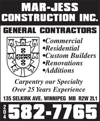Mar-Jess Construction Inc (204-582-7765) - Display Ad - Commercial Residential Custom Builders Renovations Additions Carpentry our Specialty Over 25 Years Experience 135 SELKIRK AVE. WINNIPEG  MB  R2W 2L1 2 0 4  Commercial Residential Custom Builders Renovations Additions Carpentry our Specialty Over 25 Years Experience 135 SELKIRK AVE. WINNIPEG  MB  R2W 2L1 2 0 4