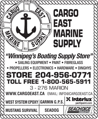 Cargo East Marine Supply (204-956-0771) - Display Ad - CARGO CARGOEASTMARINE EAST MARINE SUPPLY Winnipeg s Boating Supply Store SAILING EQUIPMENT   PAINT   FIBREGLASS PROPELLERS   ELECTRONICS   HARDWARE   DINGHYS STORE 204-956-0771 TOLL FREE 1-800-565-5911 3 - 276 MARION EMAIL: INFO@CARGOEAST.CA WWW.CARGOEAST.CA GARMIN G.P.S. WEST SYSTEM EPOXY yachtpaint.com SEADOG MUSTANG SURVIVAL CARGO CARGOEASTMARINE EAST MARINE SUPPLY Winnipeg s Boating Supply Store SAILING EQUIPMENT   PAINT   FIBREGLASS PROPELLERS   ELECTRONICS   HARDWARE   DINGHYS STORE 204-956-0771 TOLL FREE 1-800-565-5911 3 - 276 MARION EMAIL: INFO@CARGOEAST.CA WWW.CARGOEAST.CA GARMIN G.P.S. WEST SYSTEM EPOXY yachtpaint.com SEADOG MUSTANG SURVIVAL