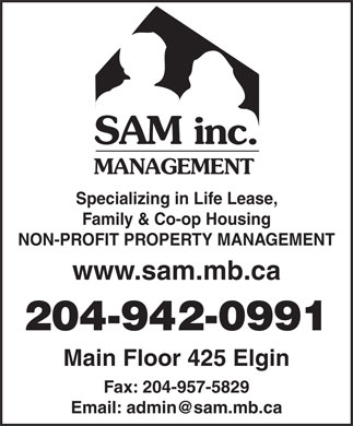 S A M (Management) Inc (204-942-0991) - Annonce illustrée - SAM inc. MANAGEMENT Specializing in Life Lease, Family & Co-op Housing NON-PROFIT PROPERTY MANAGEMENT www.sam.mb.ca 204-942-0991 Main Floor 425 Elgin Fax: 204-957-5829 Email: admin@sam.mb.ca