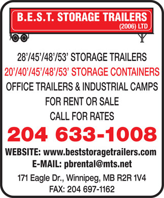 Best Storage Trailers (2006) Ltd (204-633-1008) - Display Ad - B.E.S.T. STORAGE TRAILERS (2006) LTD 28 /45 /48 /53  STORAGE TRAILERS 20 /40 /45 /48 /53  STORAGE CONTAINERS OFFICE TRAILERS & INDUSTRIAL CAMPS FOR RENT OR SALE CALL FOR RATES 204 633-1008 WEBSITE: www.beststoragetrailers.com E-MAIL: pbrental@mts.net 171 Eagle Dr., Winnipeg, MB R2R 1V4 FAX: 204 697-1162  B.E.S.T. STORAGE TRAILERS (2006) LTD 28 /45 /48 /53  STORAGE TRAILERS 20 /40 /45 /48 /53  STORAGE CONTAINERS OFFICE TRAILERS & INDUSTRIAL CAMPS FOR RENT OR SALE CALL FOR RATES 204 633-1008 WEBSITE: www.beststoragetrailers.com E-MAIL: pbrental@mts.net 171 Eagle Dr., Winnipeg, MB R2R 1V4 FAX: 204 697-1162