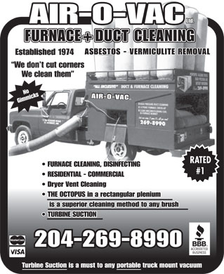 Air-O-Vac Ltd (204-269-8990) - Display Ad - Ltd. -VAC FURNACE+DUCT CLEANING ASBESTOS - VERMICULITE REMOVAL Established 1974 We don t cut corners We clean them No AIR-O-VAC L T D . Gimmicks AIR-O RATED FURNACE CLEANING, DISINFECTING #1 RESIDENTIAL - COMMERCIAL Dryer Vent Cleaning THE OCTOPUS in a rectangular plenium is a superior cleaning method to any brush TURBINE SUCTION 204-269-8990 Turbine Suction is a must to any portable truck mount vacuum