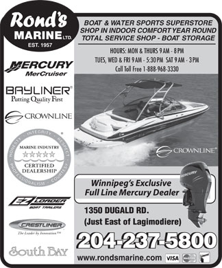 Rond's Marine Ltd (204-237-5800) - Annonce illustrée - TOTAL SERVICE SHOP - BOAT STORAGE EST. 1957 HOURS: MON & THURS 9AM - 8PM TUES, WED & FRI 9AM - 5:30PM  SAT 9AM - 3PM Call Toll Free 1-888-968-3330 Winnipeg s Exclusive Full Line Mercury Dealer 1350 DUGALD RD. (Just East of Lagimodiere) The Leader by Innovation 204-237-5800204-237-5800 www.rondsmarine.com BOAT & WATER SPORTS SUPERSTORE SHOP IN INDOOR COMFORT YEAR ROUND MARINE LTD. TOTAL SERVICE SHOP - BOAT STORAGE EST. 1957 HOURS: MON & THURS 9AM - 8PM TUES, WED & FRI 9AM - 5:30PM  SAT 9AM - 3PM Call Toll Free 1-888-968-3330 Winnipeg s Exclusive Full Line Mercury Dealer 1350 DUGALD RD. (Just East of Lagimodiere) The Leader by Innovation 204-237-5800204-237-5800 www.rondsmarine.com BOAT & WATER SPORTS SUPERSTORE SHOP IN INDOOR COMFORT YEAR ROUND MARINE LTD.