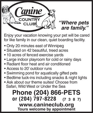Canine Country Club (204-866-7387) - Annonce illustrée - Where pets are family. Enjoy your vacation knowing your pet will be cared for like family in our clean, quiet boarding facility. Only 20 minutes east of Winnipeg Situated on 42 beautiful, treed acres 10 acres of fenced exercise yards Large indoor playroom for cold or rainy days Radiant floor heat and air conditioned Access to 20  outdoor runs Swimming pond for aquatically gifted pets Bedtime tuck-ins including snacks & night lights Ask about our theme suites! Choose from Safari, Wild West or Under the Sea Phone (204) 866-PETS or (204) 797-8228 (738 7) www.canineclub.org Tours welcome by appointment  Where pets are family. Enjoy your vacation knowing your pet will be cared for like family in our clean, quiet boarding facility. Only 20 minutes east of Winnipeg Situated on 42 beautiful, treed acres 10 acres of fenced exercise yards Large indoor playroom for cold or rainy days Radiant floor heat and air conditioned Access to 20  outdoor runs Swimming pond for aquatically gifted pets Bedtime tuck-ins including snacks & night lights Ask about our theme suites! Choose from Safari, Wild West or Under the Sea Phone (204) 866-PETS or (204) 797-8228 (738 7) www.canineclub.org Tours welcome by appointment  Where pets are family. Enjoy your vacation knowing your pet will be cared for like family in our clean, quiet boarding facility. Only 20 minutes east of Winnipeg Situated on 42 beautiful, treed acres 10 acres of fenced exercise yards Large indoor playroom for cold or rainy days Radiant floor heat and air conditioned Access to 20  outdoor runs Swimming pond for aquatically gifted pets Bedtime tuck-ins including snacks & night lights Ask about our theme suites! Choose from Safari, Wild West or Under the Sea Phone (204) 866-PETS or (204) 797-8228 (738 7) www.canineclub.org Tours welcome by appointment