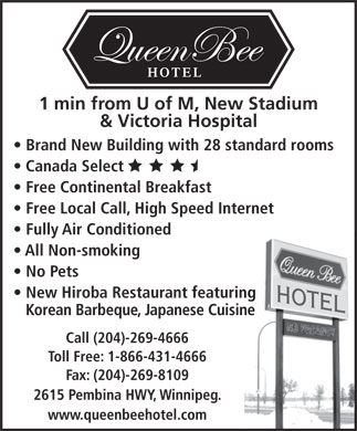 Queen Bee Hotel (204-269-4666) - Display Ad - 1 min from U of M, New Stadium & Victoria Hospital Brand New Building with 28 standard rooms Canada Select Free Continental Breakfast Free Local Call, High Speed Internet Fully Air Conditioned All Non-smoking No Pets New Hiroba Restaurant featuring Korean Barbeque, Japanese Cuisine Call (204)-269-4666 Toll Free: 1-866-431-4666 Fax: (204)-269-8109 2615 Pembina HWY, Winnipeg. www.queenbeehotel.com