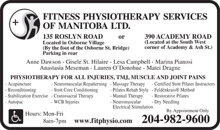 Fitness Physiotherapy Services of Manitoba Ltd (204-982-9600) - Annonce illustrée - FITNESS PHYSIOTHERAPY SERVICES OF MANITOBALTD. 390 ACADEMY ROAD135 ROSLYN ROAD or (Located at the South West Located in Osborne Village corner of Academy & Ash St.) (By the foot of the Osborne St. Bridge) Parking in rear Anne Dawson - Gisele St. Hilaire - Lesa Campbell - Marina Pianosi Anastasia Meseman - Lauren O Donohue - Matei Dragne PHYSIOTHERAPY FOR ALL INJURIES, TMJ, MUSCLE AND JOINT PAINS - Acupuncture - Neuromuscular Repatterning - Massage Therapy - Certified Stott Pilates Instructors - Reconditioning - Stott Core Conditioning - Pilates Rehab Style - Feldënkrais  Method - Stabilization Exercise - Craniosacral Therapy - Manual Therapy - Restorative Pilates - Autopac - WCB Injuries - Neuromuscular - Dry Needling Electrical Stimulation By Appointment Only Hours: Mon-Fri 8am-7pm www.fitphysio.com 204-982-9600 FITNESS PHYSIOTHERAPY SERVICES OF MANITOBALTD. 390 ACADEMY ROAD135 ROSLYN ROAD or (Located at the South West Located in Osborne Village corner of Academy & Ash St.) (By the foot of the Osborne St. Bridge) Parking in rear Anne Dawson - Gisele St. Hilaire - Lesa Campbell - Marina Pianosi Anastasia Meseman - Lauren O Donohue - Matei Dragne PHYSIOTHERAPY FOR ALL INJURIES, TMJ, MUSCLE AND JOINT PAINS - Acupuncture - Neuromuscular Repatterning - Massage Therapy - Certified Stott Pilates Instructors - Reconditioning - Stott Core Conditioning - Pilates Rehab Style - Feldënkrais  Method - Stabilization Exercise - Craniosacral Therapy - Manual Therapy - Restorative Pilates - Autopac - WCB Injuries - Neuromuscular - Dry Needling Electrical Stimulation By Appointment Only Hours: Mon-Fri 8am-7pm www.fitphysio.com 204-982-9600