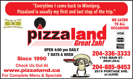 "Pizzaland (204-336-3333) - Annonce illustrée - Pizzaland is usually my first and last stop of the trip."" WE CATER TO ALL OCCASIONS 7 DAYS A WEEK OPEN 4:00 pm DAILY 204-336-3333 1765 MAIN ST. Since 1990 (NEAR LEILA) Check Us Out At 204-885-9453 www.pizzaland.ca 2579 PORTAGE AVE. For Complete Menu & Specials ""Everytime I come back to Winnipeg, (at ALDINE) Pizzaland is usually my first and last stop of the trip."" WE CATER TO ALL OCCASIONS OPEN 4:00 pm DAILY 204-336-3333 7 DAYS A WEEK 1765 MAIN ST. Since 1990 (NEAR LEILA) Check Us Out At 204-885-9453 www.pizzaland.ca 2579 PORTAGE AVE. (at ALDINE) For Complete Menu & Specials ""Everytime I come back to Winnipeg,"
