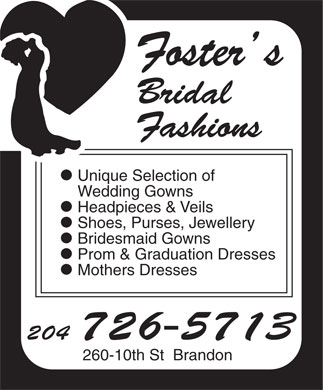 Foster's Bridal Fashions (204-726-5713) - Annonce illustr&eacute;e - Foster s Bridal Fashions l Unique Selection of Wedding Gowns l Headpieces &amp; Veils l Shoes, Purses, Jewellery l Bridesmaid Gowns l Prom &amp; Graduation Dresses l Mothers Dresses 204 726-5713 260-10th St  Brandon