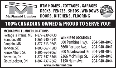 McDiarmid Lumber Home Centres (204-940-4040) - Display Ad - RTM HOMES . COTTAGES . GARAGES DECKS . FENCES . SHEDS . WINDOWS DOORS . KITCHENS . FLOORING 100% CANADIAN OWNED & PROUD TO SERVE YOU! MCDIARMID LUMBER LOCATIONS Portage la Prairie, MB 1-877-239-0730 WINNIPEG LOCATIONS Brandon, MB 1-866-940-4945 600 Pembina Hwy.   204-940-4040 Dauphin, MB 1-877-313-9663 3660 Portage Ave.   204-940-4041 Yorkton, SK 1-800-667-1580 200 Meadowood Dr.  204-940-4042 Prince Albert, SK 1-306-764-9663 2366 McPhillips St.   204-940-4043 Keewatin, ON 1-877-547-3366 Sioux Lookout, ON  1-807-737-76621150 Nairn Ave.   204-940-4044 www.mcdiarmid.com
