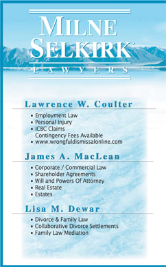 Milne Selkirk (604-539-0685) - Annonce illustr&eacute;e - LAWYER S LAWYER S Lawrence W. Coulter Lawrence W. Coulter Employment Law Personal Injury ICBC Claims Contingency Fees Available www.wrongfuldismissalonline.com James A. MacLea n James A. MacLea n James A. MacLe an Corporate / Commercial Law Shareholder Agreements Will and Powers Of Attorney Real Estate Estates Lisa M. Dewar Lisa M. Dewar Divorce &amp; Family Law Collaborative Divorce Settlements Family Law Mediation