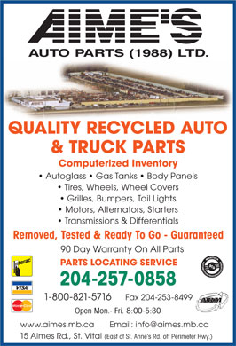 Aime's Auto Parts (1988) Ltd (204-257-0858) - Annonce illustrée - AU TO PA R TS  (1988)  LT D. QUALITY RECYCLED AUTO & TRUCK PARTS Computerized Inventory Autoglass   Gas Tanks   Body Panels Tires, Wheels, Wheel Covers Grilles, Bumpers, Tail Lights Motors, Alternators, Starters Transmissions & Differentials Removed, Tested & Ready To Go - Guaranteed 90 Day Warranty On All Parts PARTS LOCATING SERVICE 204-257-0858 Fax 204-253-84991-800-821-5716 ARM Open Mon.- Fri. 8:00-5:30 www.aimes.mb.ca       Email: info@aimes.mb.ca 15 Aimes Rd., St. Vital (East of St. Anne s Rd. off Perimeter Hwy.)