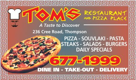 Tom's Restaurant &amp; Pizza Place (204-677-1999) - Annonce illustr&eacute;e - A Taste to Discover 236 Cree Road, Thompson PIZZA - SOUVLAKI - PASTA STEAKS - SALADS - BURGERS DAILY SPECIALS 677-1999 DINE IN - TAKE-OUT - DELIVERY