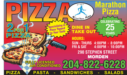 Marathon Pizza (204-822-6228) - Annonce illustrée - Marathon Pizza CELEBRATING Specializing inPizza Toppedste DINE IN 25 FOR 21 to Your Ta TAKE OUT YEARS PIZZA HOURS: SUN - THURS4:00PM - 8:00PM FRI & SAT 4:00PM - 10:00PM 290 STEPHEN STREET MORDEN FULLY LICENSED AIR CONDITIONED 204-822-6228 PIZZA    -   PASTA   -   SANDWICHES   -   SALADS