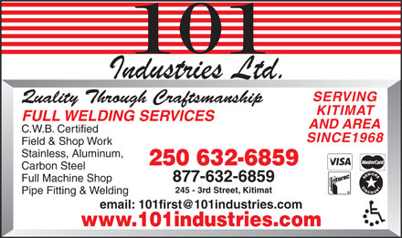 101 Industries Ltd (250-632-9704) - Annonce illustrée - SERVING Quality Through Craftsmanship KITIMAT FULL WELDING SERVICES AND AREA C.W.B. Certified SINCE1968 Field & Shop Work Stainless, Aluminum, 250 632-6859 Carbon Steel Full Machine Shop 877-632-6859 245 - 3rd Street, Kitimat Pipe Fitting & Welding email: 101first@101industries.com www.101industries.com  SERVING Quality Through Craftsmanship KITIMAT FULL WELDING SERVICES AND AREA C.W.B. Certified SINCE1968 Field & Shop Work Stainless, Aluminum, 250 632-6859 Carbon Steel Full Machine Shop 877-632-6859 245 - 3rd Street, Kitimat Pipe Fitting & Welding email: 101first@101industries.com www.101industries.com