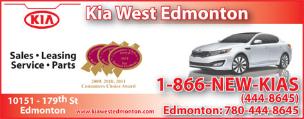 Kia West Edmonton (780-444-8645) - Display Ad - Kia West Edmonton 2009 Sales   Leasing 2011 Service   Parts 2009, 2010, 2011 Consumers Choice Award 1-866-NEW-KIAS th (444-8645) 10151 - 179 St www.kiawestedmonton.com Edmonton Edmonton: 780-444-86450-444-86458 Kia West Edmonton 2009 Sales   Leasing 2011 Service   Parts 2009, 2010, 2011 Consumers Choice Award 1-866-NEW-KIAS th (444-8645) 10151 - 179 St www.kiawestedmonton.com Edmonton Edmonton: 780-444-86450-444-86458