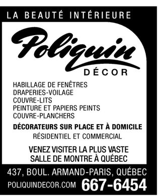 Poliquin D&eacute;cor (418-667-6454) - Annonce illustr&eacute;e - la beaute interieure  poliquin decor  HABILLAGE DE FENETRES  DRAPERIES-VOILAGE  COUVRE-LITS  PEINTURE et PAPIERS PEINTS  COUVRE-PLANCHERS  D&Eacute;CORATEURS SUR PLACE  ET A DOMICILE  R&Eacute;SIDENTIEL ET COMMERCIAL  VENEZ VISITER  LA PLUS VASTE SALLE DE MONTRE A QU&Eacute;BEC  667-6454  437, BOUL. ARMAND-PARIS, QU&Eacute;BEC  POLIQUINDECOR.COM