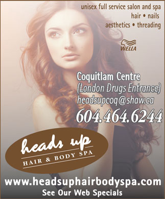 Head's Up Hair & Body Spa (604-464-6244) - Display Ad - aesthetics   threading Coquitlam Centre (London Drugs Entrance) 604.464.6244604.464.6244 HAIR & BODY SPA www.headsuphairbodyspa.com See Our Web Specials hair   nails unisex full service salon and spa