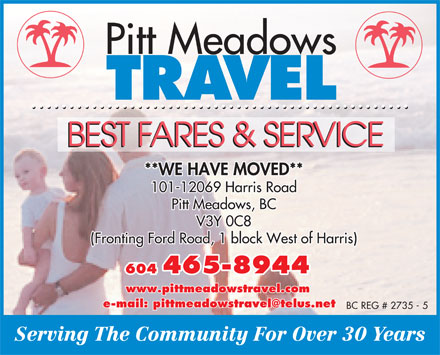 Pitt Meadows Travel (604-465-8944) - Display Ad - Pitt Meadows TRAVEL BEST FARES & SERVICE **WE HAVE MOVED** 101-12069 Harris Road Pitt Meadows, BC V3Y 0C8 (Fronting Ford Road, 1 block West of Harris) 604 465-8944465-8944 www.pittmeadowstravel.com e-mail: pittmeadowstravel@telus.net BC REG # 2735 - 5 Serving The Community For Over 30 Years