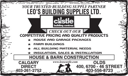 Leo's Building Supplies Ltd (403-556-8723) - Display Ad - YOUR TRUSTED BUILDING SUPPLY PARTNER LEO S BUILDING SUPPLIES LTD. CHECK OUT OUR COMPETITIVE PRICING AND QUALITY PRODUCTS HOUSE AND GARAGE PACKAGES FARM BUILDINGS ALL BUILDING MATERIAL NEEDS INSULATION, SALES & INSTALLATION HOUSE & BARN CONSTRUCTION www.leoscastle.com CALGARYOLDS DIRECT400, 6700 - 46 STREET 403-261-2752403-556-8723 YOUR TRUSTED BUILDING SUPPLY PARTNER LEO S BUILDING SUPPLIES LTD. CHECK OUT OUR COMPETITIVE PRICING AND QUALITY PRODUCTS HOUSE AND GARAGE PACKAGES FARM BUILDINGS ALL BUILDING MATERIAL NEEDS INSULATION, SALES & INSTALLATION HOUSE & BARN CONSTRUCTION www.leoscastle.com CALGARYOLDS DIRECT400, 6700 - 46 STREET 403-261-2752403-556-8723  YOUR TRUSTED BUILDING SUPPLY PARTNER LEO S BUILDING SUPPLIES LTD. CHECK OUT OUR COMPETITIVE PRICING AND QUALITY PRODUCTS HOUSE AND GARAGE PACKAGES FARM BUILDINGS ALL BUILDING MATERIAL NEEDS INSULATION, SALES & INSTALLATION HOUSE & BARN CONSTRUCTION www.leoscastle.com CALGARYOLDS DIRECT400, 6700 - 46 STREET 403-261-2752403-556-8723  YOUR TRUSTED BUILDING SUPPLY PARTNER LEO S BUILDING SUPPLIES LTD. CHECK OUT OUR COMPETITIVE PRICING AND QUALITY PRODUCTS HOUSE AND GARAGE PACKAGES FARM BUILDINGS ALL BUILDING MATERIAL NEEDS INSULATION, SALES & INSTALLATION HOUSE & BARN CONSTRUCTION www.leoscastle.com CALGARYOLDS DIRECT400, 6700 - 46 STREET 403-261-2752403-556-8723  YOUR TRUSTED BUILDING SUPPLY PARTNER LEO S BUILDING SUPPLIES LTD. CHECK OUT OUR COMPETITIVE PRICING AND QUALITY PRODUCTS HOUSE AND GARAGE PACKAGES FARM BUILDINGS ALL BUILDING MATERIAL NEEDS INSULATION, SALES & INSTALLATION HOUSE & BARN CONSTRUCTION www.leoscastle.com CALGARYOLDS DIRECT400, 6700 - 46 STREET 403-261-2752403-556-8723