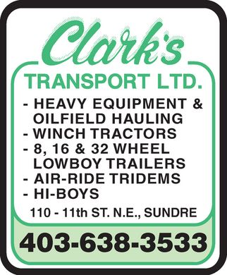Clark's Transport Ltd (403-638-3533) - Display Ad - Clarks Transport Ltd. - HEAVY EQUIPMENT & OILFIELD HAULING - WINCH TRACTORS - 8, 16 & 32 WHEEL LOWBOY TRAILERS - AIR-RIDE TRIDEMS - HI-BOYS 110 - 11th ST. N.E., SUNDRE 403-638-3533 Clarks Transport Ltd. - HEAVY EQUIPMENT & OILFIELD HAULING - WINCH TRACTORS - 8, 16 & 32 WHEEL LOWBOY TRAILERS - AIR-RIDE TRIDEMS - HI-BOYS 110 - 11th ST. N.E., SUNDRE 403-638-3533