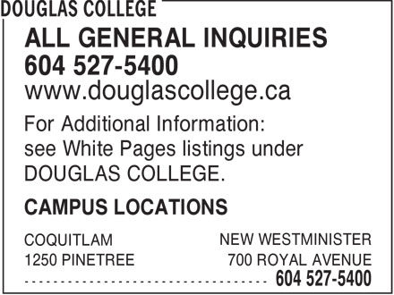 Douglas College (604-527-5400) - Display Ad - COLLEGE - ALL GENERAL INQUIRIES 604 527-5400 www.douglascollege.ca For Additional Information: see White Pages listings under DOUGLAS COLLEGE. CAMPUS LOCATIONS NEW WESTMINISTER COQUITLAM 1250 PINETREE 700 ROYAL AVENUE