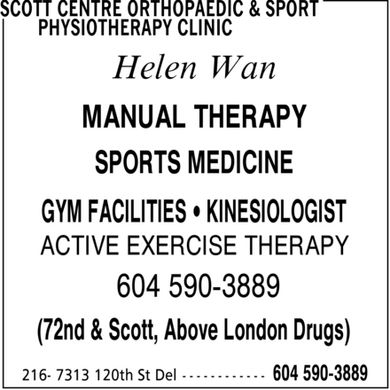 Scott Centre Orthopaedic & Sport Physiotherapy Clinic (604-590-3889) - Display Ad - Helen Wan ACTIVE EXERCISE THERAPY 604 590-3889 (72nd & Scott, Above London Drugs) MANUAL THERAPY SPORTS MEDICINE GYM FACILITIES ¿ KINESIOLOGIST
