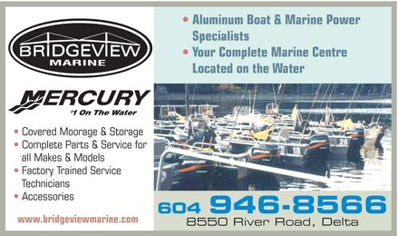 Bridgeview Marine (604-946-8566) - Annonce illustr&eacute;e - Bridgeview marine Mercury #1 on the water  Covered Moorage &amp; Storage Complete Parts &amp; Service for all Makes &amp; Models Factory Trained Service Technicians Accessories www.bridgeviewmarine.com Aluminum Boat &amp; Marine Power Specialists Your Complete Marine Centre Located on the Water 604 946-8566 8550 River Road, Delta