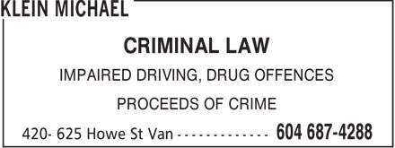 Klein Michael (604-687-4288) - Annonce illustrée - CRIMINAL LAW IMPAIRED DRIVING, DRUG OFFENCES PROCEEDS OF CRIME  CRIMINAL LAW IMPAIRED DRIVING, DRUG OFFENCES PROCEEDS OF CRIME  CRIMINAL LAW IMPAIRED DRIVING, DRUG OFFENCES PROCEEDS OF CRIME  CRIMINAL LAW IMPAIRED DRIVING, DRUG OFFENCES PROCEEDS OF CRIME