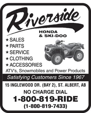 Riverside Honda &amp; Ski-Doo (1-800-819-7433) - Display Ad - Riverside HONDA &amp; SKI-DOO  SALES  PARTS  SERVICE  CLOTHING  ACCESSORIES ATVs, Snowmobiles and Power Products Satisfying Customers Since 1967 15 INGLEWOOD DR. (BAY 2), ST. ALBERT. AB NO CHARGE DIAL 1-800-819-RIDE 1-800-819-7433