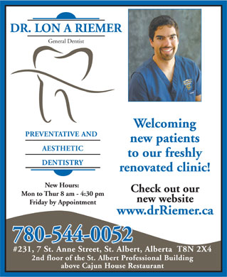 Riemer Lon A Dr (780-419-6449) - Annonce illustrée - DR. LON A RIEMER General Dentist Welcoming PREVENTATIVE AND new patients AESTHETIC to our freshly DENTISTRY renovated clinic! New Hours: Check out our Mon to Thur 8 am - 4:30 pm new website Friday by Appointment www.drRiemer.ca 780-544-0052 #231, 7 St. Anne Street, St. Albert, Alberta  T8N 2X4 2nd floor of the St. Albert Professional Building above Cajun House Restaurant