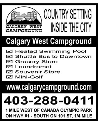 Calgary West Campground (403-288-0411) - Annonce illustr&eacute;e - CWC CALGARY WEST CAMPGROUND COUNTRY SETTING INSIDE THE CITY Calgary West Campground Heated swimming pool Shuttle bus to downtown Grocery store Laundromat Souvenir store Mini-golf www.calgarycampground.com 403-288-0411 1 MILE WEST OF CANADA OLYMPIC PARK ON HWY #1 - SOUTH ON 101 ST, 1/4 MILE CWC CALGARY WEST CAMPGROUND COUNTRY SETTING INSIDE THE CITY Calgary West Campground Heated swimming pool Shuttle bus to downtown Grocery store Laundromat Souvenir store Mini-golf www.calgarycampground.com 403-288-0411 1 MILE WEST OF CANADA OLYMPIC PARK ON HWY #1 - SOUTH ON 101 ST, 1/4 MILE