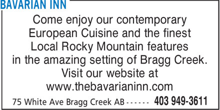 Bavarian Inn (403-949-3611) - Display Ad - Come enjoy our contemporary European Cuisine and the finest Local Rocky Mountain features in the amazing setting of Bragg Creek. Visit our website at www.thebavarianinn.com