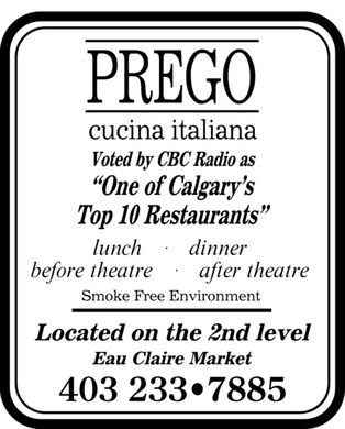 Prego Cucina Italiana (403-233-7885) - Display Ad - RREGO CUCINA ITALIANA ONE OF CALGARY'S TOP 10 RESTAURANTS LUNCH DINNER BEFORE THEATRE AFTER THEATRE SMOKE FREE ENVIRONMENT LOCATED ON THE 2ND LEVEL EAU CLAIRE MARKET 403 233.7885