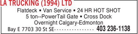 LA Trucking (1994) Ltd (403-236-1138) - Display Ad - Flatdeck   Van Service   24 HR HOT SHOT 5 ton--PowerTail Gate   Cross Dock Overnight Calgary-Edmonton  Flatdeck   Van Service   24 HR HOT SHOT 5 ton--PowerTail Gate   Cross Dock Overnight Calgary-Edmonton