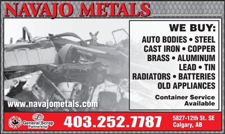EVRAZ - Navajo Metals (403-252-7787) - Display Ad - NAVAJO METALS NAVAJO METALS WE BUY: AUTO BODIES   STEEL CAST IRON   COPPER BRASS   ALUMINUM LEAD   TIN RADIATORS   BATTERIES OLD APPLIANCES Container Service Available www.navajometals.com 5827-12th St. SE Calgary, AB 403.252.7787