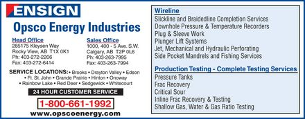 Opsco Energy Industries Ltd (403-272-2206) - Display Ad - ENSIGN Opsco Energy Industries Head Office  285175 Kleysen Way  Rocky View, AB T1X 0K1  Ph: 403-272-2206  Fax: 403-272-6414  Sales Office  1000, 400 5 Ave. S.W.  Calgary, AB T2P 0L6  Ph: 403-263-7995  Fax: 403-263-7994  SERVICE LOCATIONS: Brooks Drayton Valley Edson  Ft. St. John Grande Prairie Hinton Onoway Rainbow Lake Red Deer Sedgewick Whitecourt 24 HOUR CUSTOMER SERVICE  1-800-661-1992  www.opscoenergy.com  Wireline  Slickline and Braidedline Completion Services  Downhole Pressure & Temperature Recorders  Plug & Sleeve Work  Plunger Lift Systems  Jet, Mechanical and Hydraulic Perforating  Side Pocket Mandrels and Fishing Services  Production Testing Complete Testing Services  Pressure Tanks  Frac Recovery  Critical Sour  Inline Frac Recovery & Testing  Shallow Gas, Water & Gas Ratio Testing