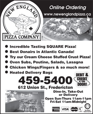 New England Pizza Company (506-459-5400) - Annonce illustrée - Online Ordering www.newenglandpizza.ca Incredible Tasting SQUARE Pizza! Best Donairs in Atlantic Canada! Try our Cream Cheese Stuffed Crust Pizza! Oven Subs, Poutine, Salads, Lasagna Chicken Wings/Fingers & so much more! Heated Delivery Bags 459-5400 612 Union St., Fredericton Dine-In, Take-Out or Delivery Open Sun-Thurs 11am-11pm Fri-Sat 11am-Midnight See Menu Guide Section