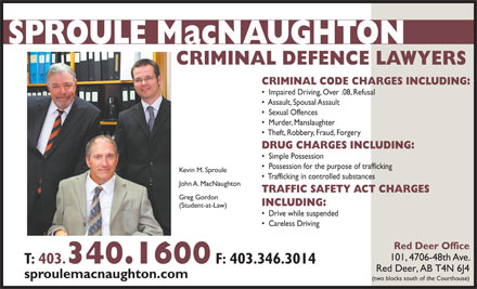 Sproule MacNaughton (403-340-1600) - Annonce illustr&eacute;e - CRIMINAL DEFENCE LAWYERS CRIMINAL CODE CHARGES INCLUDING: Impaired Driving, Over .08, Refusal Assault, Spousal Assault Sexual Offences Murder, Manslaughter Theft, Robbery, Fraud, Forgery DRUG CHARGES INCLUDING: Simple Possession Possession for the purpose of trafficking Kevin M. Sproule Trafficking in controlled substances John A. MacNaughton TRAFFIC SAFETY ACT CHARGES Greg Gordon INCLUDING: (Student-at-Law) Drive while suspended Careless Driving Red Deer Office 101, 4706-48th Ave. T: 403. 340.1600 F: 403.346.3014 Red Deer, AB T4N 6J4 sproulemacnaughton.com (two blocks south of the Courthouse)