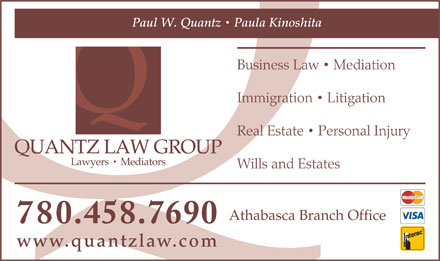 Quantz Law Group (780-458-7690) - Annonce illustrée - Paul W. Quantz   Paula Kinoshita Business Law   Mediation Immigration   Litigation Real Estate   Personal Injury QUANTZ LAW GROUP Lawyers   Mediators Wills and Estates Athabasca Branch Office 780.458.7690 www.quantzlaw.com