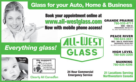 All-West Northern Glass Ltd (780-532-4711) - Display Ad - Glass for your Auto, Home & Business Book your appointment online at GRANDE PRAIRIE www.all-westglass.com 780-532-4711 9606 - 108th St. EMERGENCIES: 780-532-4711 Now with mobile phone access! ALL-WEST NORTHERN GLASS LTD. PEACE RIVER 780-624-3841 9602 - 94th St. RIVER ROAD EMERGENCIES: 780-624-3841 ALL-WEST GLASS PEACE RIVER LTD. Everything glass! HIGH LEVEL 780-926-3300 The safe We support: choice MANNING 780-836-4296 24 Hour Commercial 21 Locations Serving Emergency Service Northwestern Canada