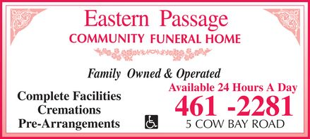 Eastern Passage Community Funeral Home (902-461-2281) - Display Ad - Eastern Passage COMMUNITY FUNERAL HOME Family Owned & Operated Complete Facilities Cremations Pre-Arrangements Handicap Access Available 24 Hours A Day 461-2281 5 COW BAY ROAD