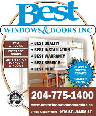 Best Windows & Doors Inc (204-775-1400) - Annonce illustrée - PVC BEST QUALITY WINDOWS BEST INSTALLATION ENTRANCE DOORS BEST WARRANTY VINYL 4-TRACK SUNROOM BEST SERVICE WINDOWS BEST PRICE 204-775-1400 www.bestwindowsanddoorsinc.ca OFFICE & SHOWROOM 1676 ST. JAMES ST. PVC BEST QUALITY WINDOWS BEST INSTALLATION ENTRANCE DOORS BEST WARRANTY VINYL 4-TRACK SUNROOM BEST SERVICE WINDOWS BEST PRICE 204-775-1400 www.bestwindowsanddoorsinc.ca OFFICE & SHOWROOM 1676 ST. JAMES ST.