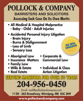 Pollock & Company (204-956-0450) - Display Ad - POLLOCK & COMPANY BARRISTERS AND SOLICITORS Assessing Each Case On Its Own Merits All Medical & Hospital Malpractice - Baby - Child - Adult Injuries Accidental Personal Injury Litigation - Brain Injury - Burns & Disfigurement FREE  INITIAL - Loss of Limb CONSULTATION - Sensory Loss Aboriginal Law Corporate & Insurance  Matters   Commercial Law Family Law Wills & Estate Individual & Class Real Estate Action Litigation SERVING MANITOBA FOR OVER 50 YEARS 204-956-0450 Email: mail@pollockandcompany.com 1120 - 363 Broadway, Winnipeg, MB  R3C 3N9 www.pollockandcompany.com POLLOCK & COMPANY BARRISTERS AND SOLICITORS Assessing Each Case On Its Own Merits All Medical & Hospital Malpractice - Baby - Child - Adult Injuries Accidental Personal Injury Litigation - Brain Injury - Burns & Disfigurement FREE  INITIAL - Loss of Limb CONSULTATION - Sensory Loss Aboriginal Law Corporate & Insurance  Matters   Commercial Law Family Law Wills & Estate Individual & Class Real Estate Action Litigation SERVING MANITOBA FOR OVER 50 YEARS 204-956-0450 Email: mail@pollockandcompany.com 1120 - 363 Broadway, Winnipeg, MB  R3C 3N9 www.pollockandcompany.com  POLLOCK & COMPANY BARRISTERS AND SOLICITORS Assessing Each Case On Its Own Merits All Medical & Hospital Malpractice - Baby - Child - Adult Injuries Accidental Personal Injury Litigation - Brain Injury - Burns & Disfigurement FREE  INITIAL - Loss of Limb CONSULTATION - Sensory Loss Aboriginal Law Corporate & Insurance  Matters   Commercial Law Family Law Wills & Estate Individual & Class Real Estate Action Litigation SERVING MANITOBA FOR OVER 50 YEARS 204-956-0450 Email: mail@pollockandcompany.com 1120 - 363 Broadway, Winnipeg, MB  R3C 3N9 www.pollockandcompany.com  POLLOCK & COMPANY BARRISTERS AND SOLICITORS Assessing Each Case On Its Own Merits All Medical & Hospital Malpractice - Baby - Child - Adult Injuries Accidental Personal Injury Litigation - Brain Injury - Burns & Disfigurement FREE  INITIAL - Loss of Limb CONSULTATION - Sensory Loss Aboriginal Law Corporate & Insurance  Matters   Commercial Law Family Law Wills & Estate Individual & Class Real Estate Action Litigation SERVING MANITOBA FOR OVER 50 YEARS 204-956-0450 Email: mail@pollockandcompany.com 1120 - 363 Broadway, Winnipeg, MB  R3C 3N9 www.pollockandcompany.com